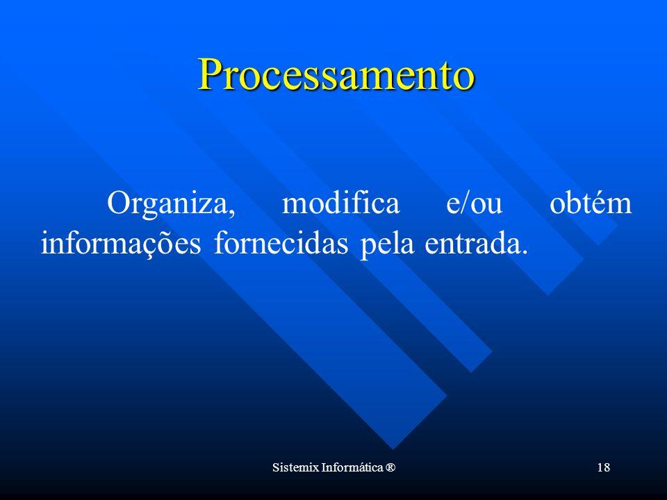 Sistemix Informática ®18 Organiza, modifica e/ou obtém informações fornecidas pela entrada. Processamento