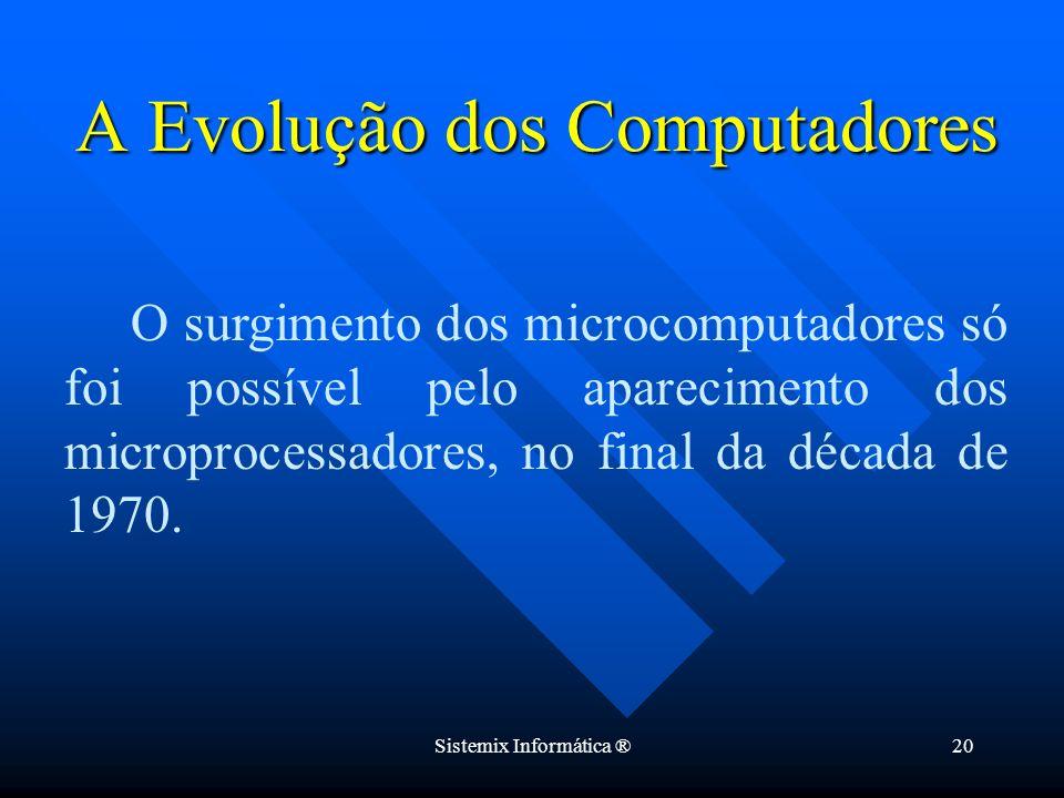 Sistemix Informática ®20 O surgimento dos microcomputadores só foi possível pelo aparecimento dos microprocessadores, no final da década de 1970. A Ev
