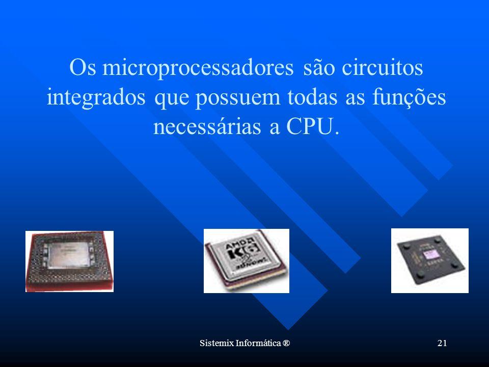 Sistemix Informática ®21 Os microprocessadores são circuitos integrados que possuem todas as funções necessárias a CPU.