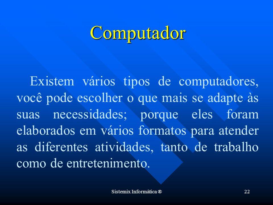 Sistemix Informática ®22 Existem vários tipos de computadores, você pode escolher o que mais se adapte às suas necessidades; porque eles foram elabora