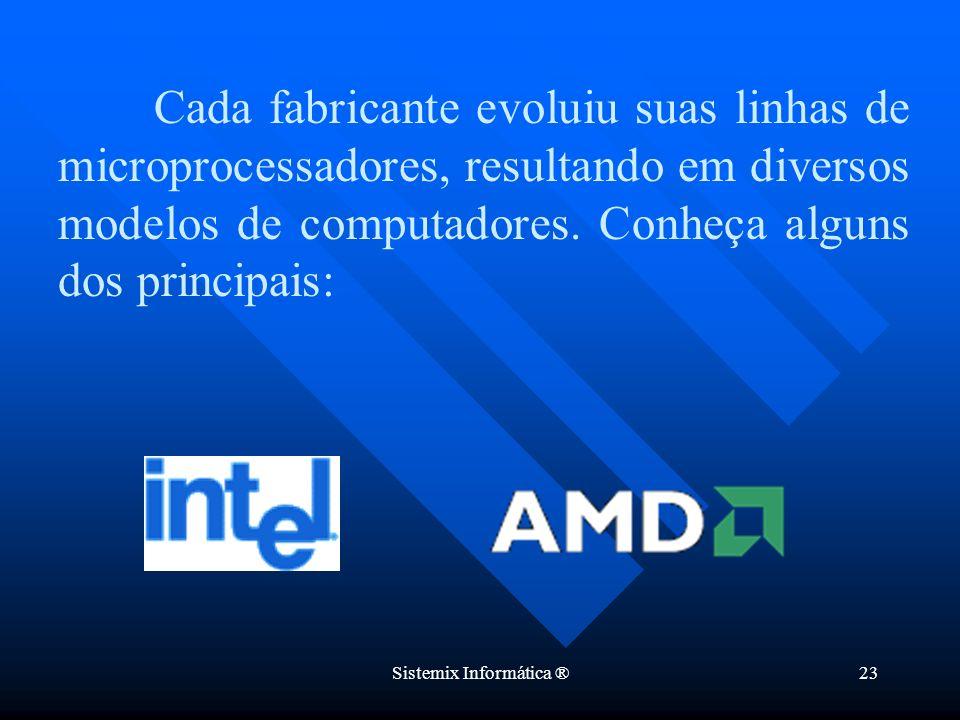 Sistemix Informática ®23 Cada fabricante evoluiu suas linhas de microprocessadores, resultando em diversos modelos de computadores. Conheça alguns dos
