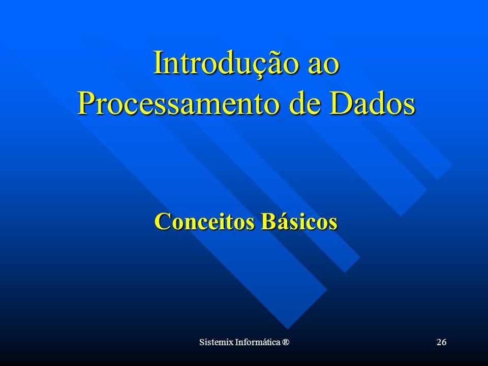 Sistemix Informática ®26 Conceitos Básicos Introdução ao Processamento de Dados