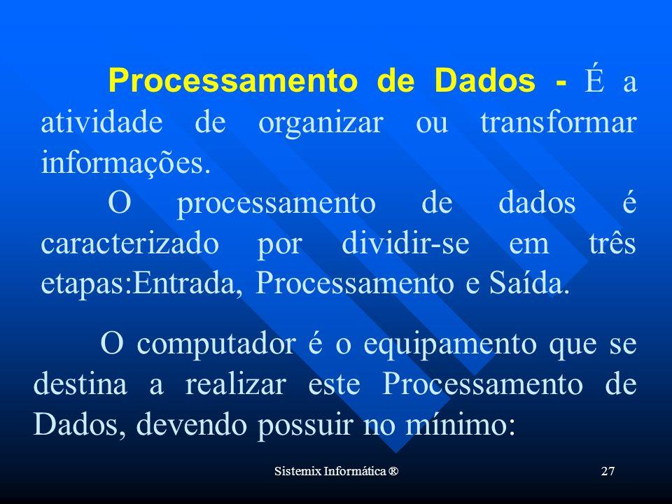 Sistemix Informática ®27 Processamento de Dados - É a atividade de organizar ou transformar informações. O processamento de dados é caracterizado por