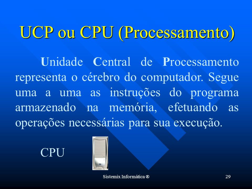 Sistemix Informática ®29 Unidade Central de Processamento representa o cérebro do computador. Segue uma a uma as instruções do programa armazenado na