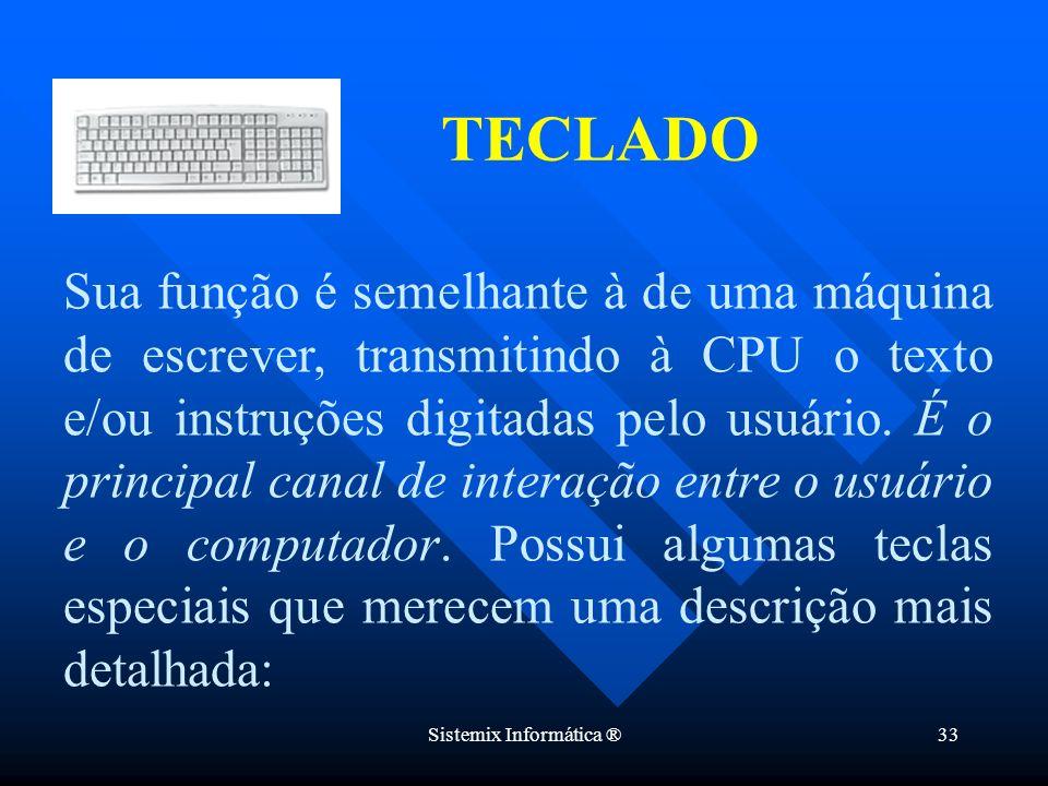 Sistemix Informática ®33 Sua função é semelhante à de uma máquina de escrever, transmitindo à CPU o texto e/ou instruções digitadas pelo usuário. É o
