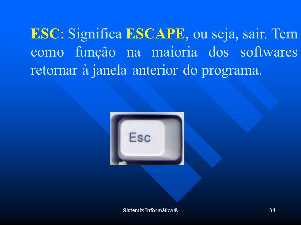 Sistemix Informática ®34 ESC: Significa ESCAPE, ou seja, sair. Tem como função na maioria dos softwares retornar à janela anterior do programa.