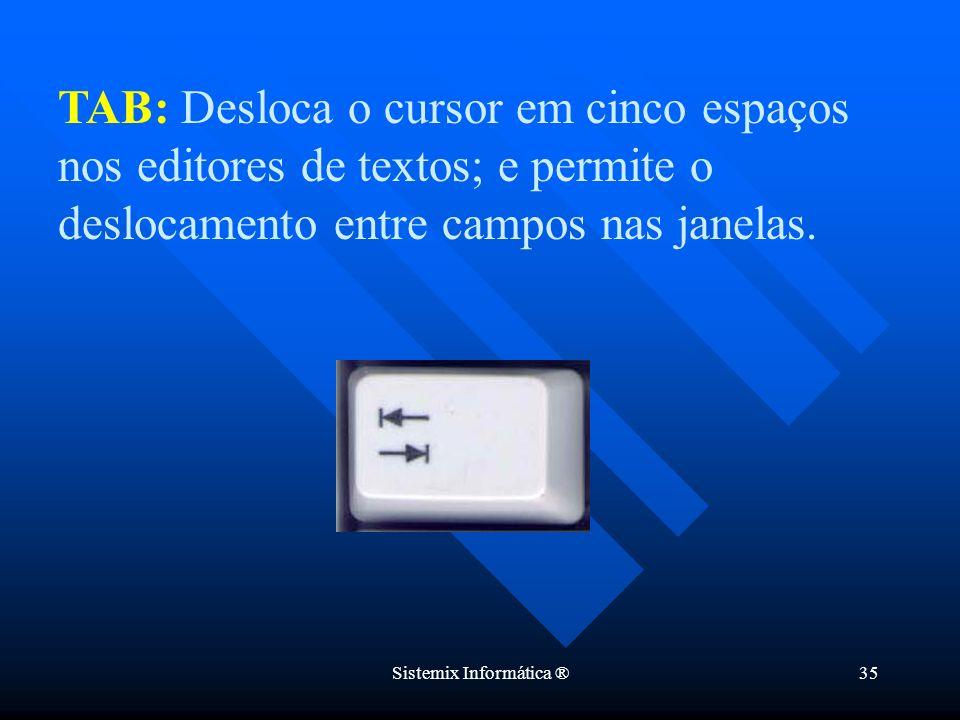 Sistemix Informática ®35 TAB: Desloca o cursor em cinco espaços nos editores de textos; e permite o deslocamento entre campos nas janelas.