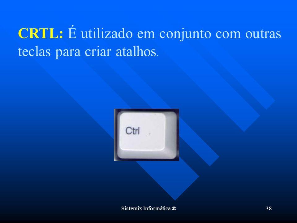 Sistemix Informática ®38 CRTL: É utilizado em conjunto com outras teclas para criar atalhos.