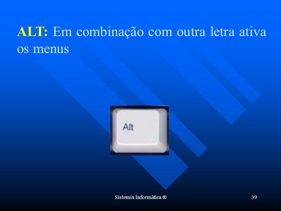 Sistemix Informática ®39 ALT: Em combinação com outra letra ativa os menus