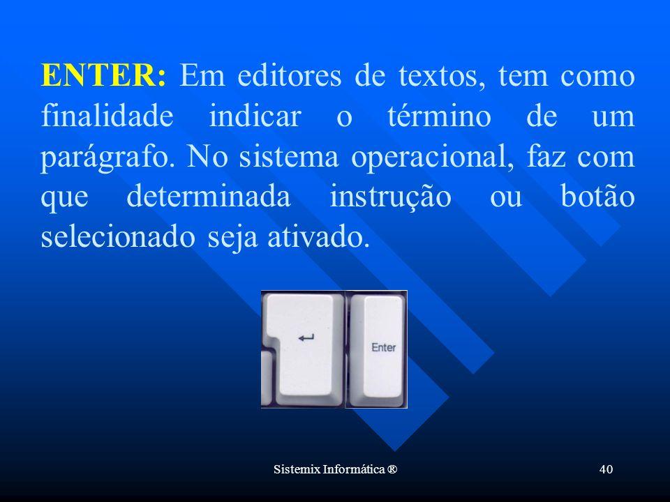 Sistemix Informática ®40 ENTER: Em editores de textos, tem como finalidade indicar o término de um parágrafo. No sistema operacional, faz com que dete