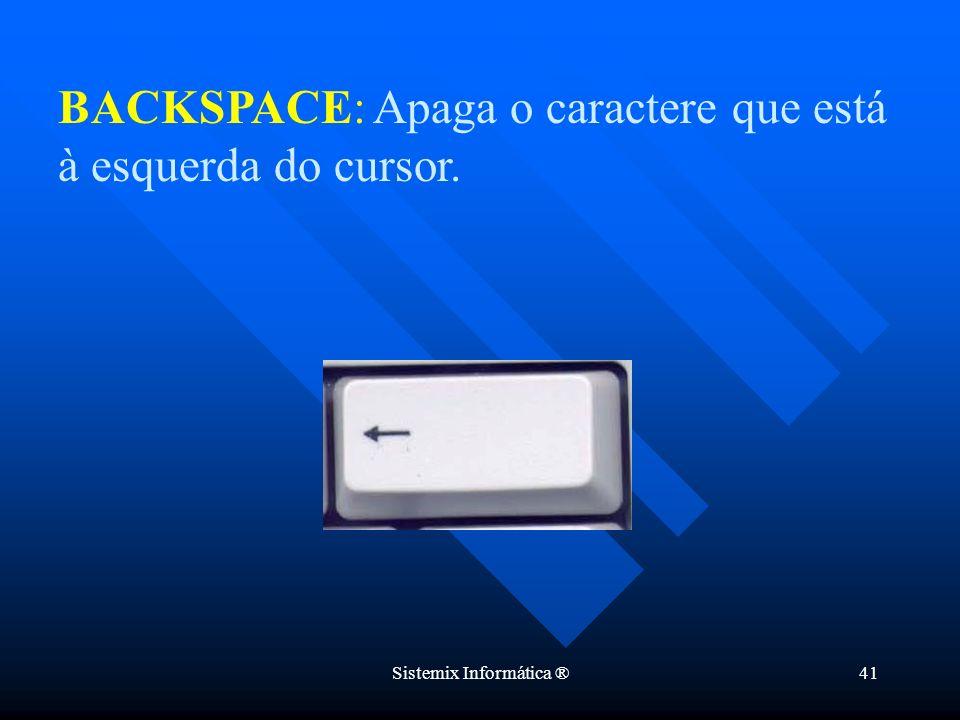 Sistemix Informática ®41 BACKSPACE: Apaga o caractere que está à esquerda do cursor.