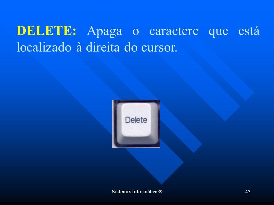Sistemix Informática ®43 DELETE: Apaga o caractere que está localizado à direita do cursor.