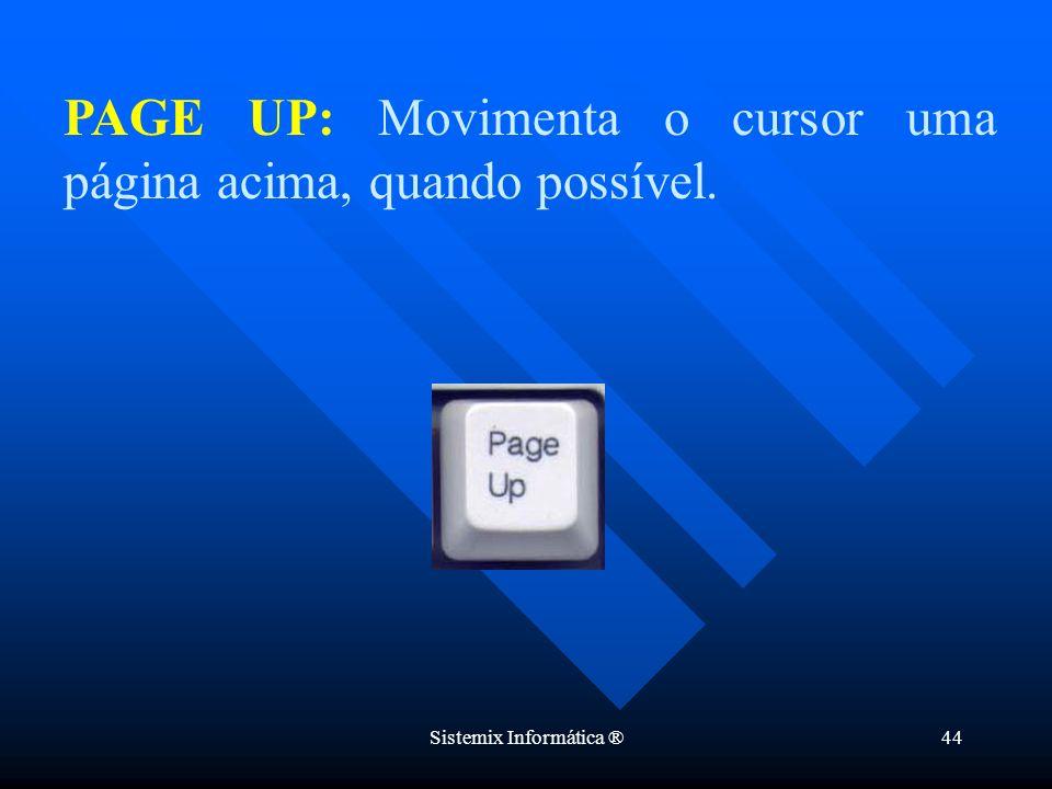 Sistemix Informática ®44 PAGE UP: Movimenta o cursor uma página acima, quando possível.