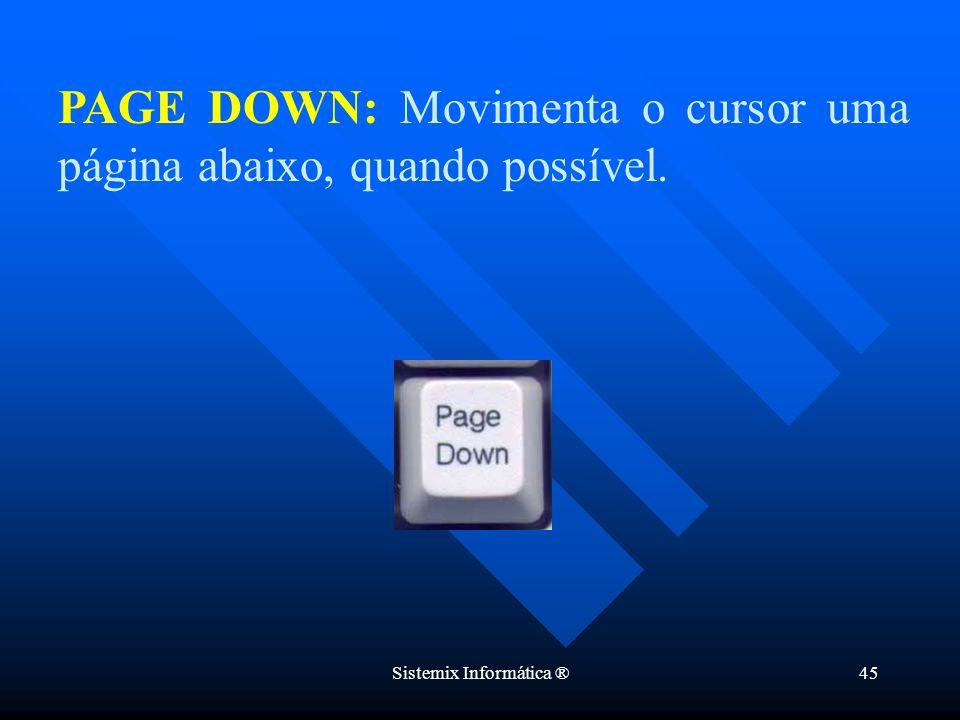 Sistemix Informática ®45 PAGE DOWN: Movimenta o cursor uma página abaixo, quando possível.