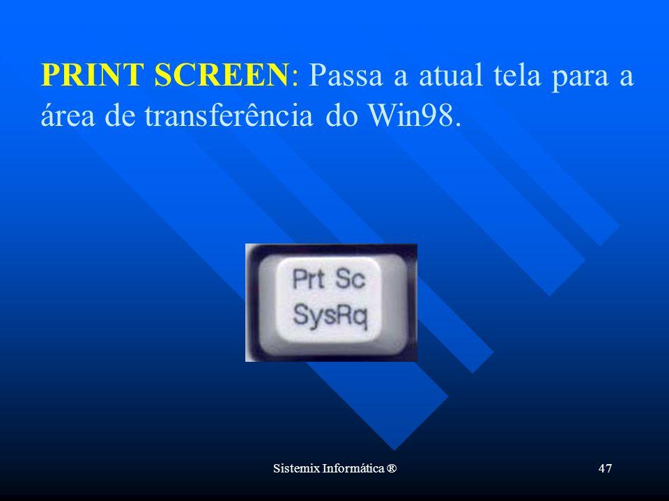 Sistemix Informática ®47 PRINT SCREEN: Passa a atual tela para a área de transferência do Win98.