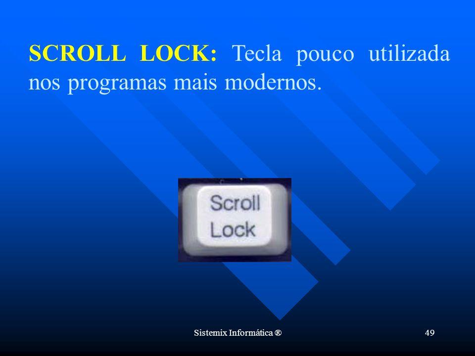 Sistemix Informática ®49 SCROLL LOCK: Tecla pouco utilizada nos programas mais modernos.
