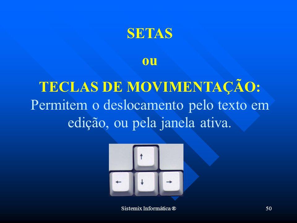 Sistemix Informática ®50 SETAS ou TECLAS DE MOVIMENTAÇÃO: Permitem o deslocamento pelo texto em edição, ou pela janela ativa.