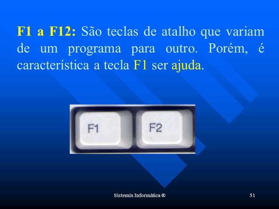 Sistemix Informática ®51 F1 a F12: São teclas de atalho que variam de um programa para outro. Porém, é característica a tecla F1 ser ajuda.