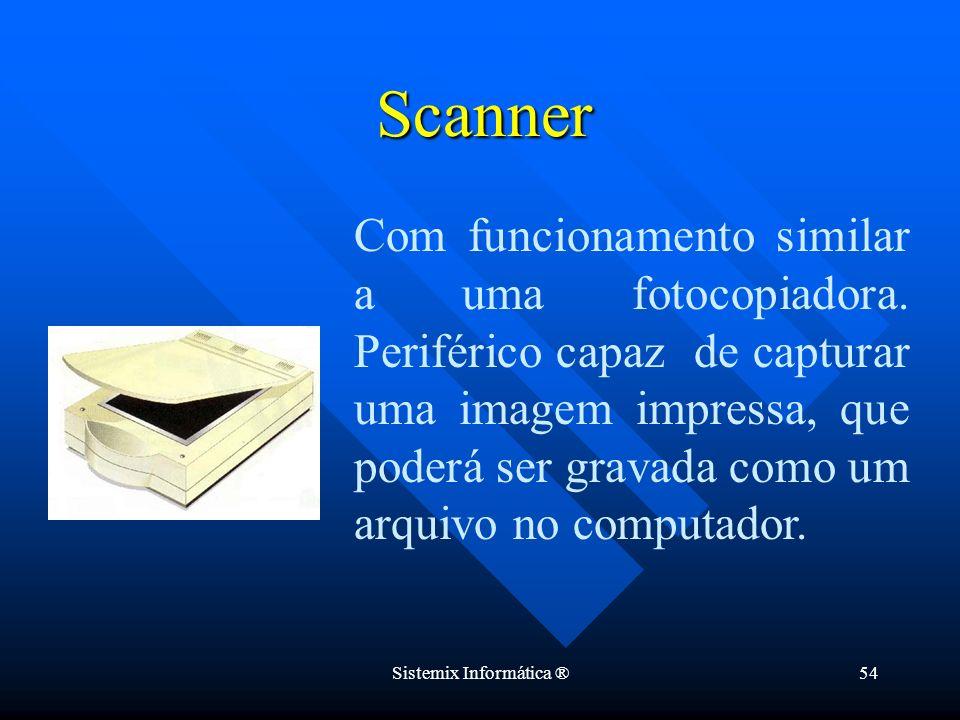 Sistemix Informática ®54 Com funcionamento similar a uma fotocopiadora. Periférico capaz de capturar uma imagem impressa, que poderá ser gravada como