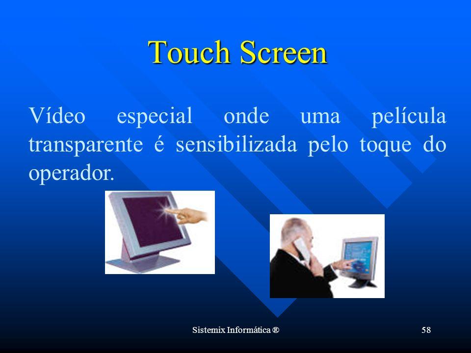 Sistemix Informática ®58 Vídeo especial onde uma película transparente é sensibilizada pelo toque do operador. Touch Screen