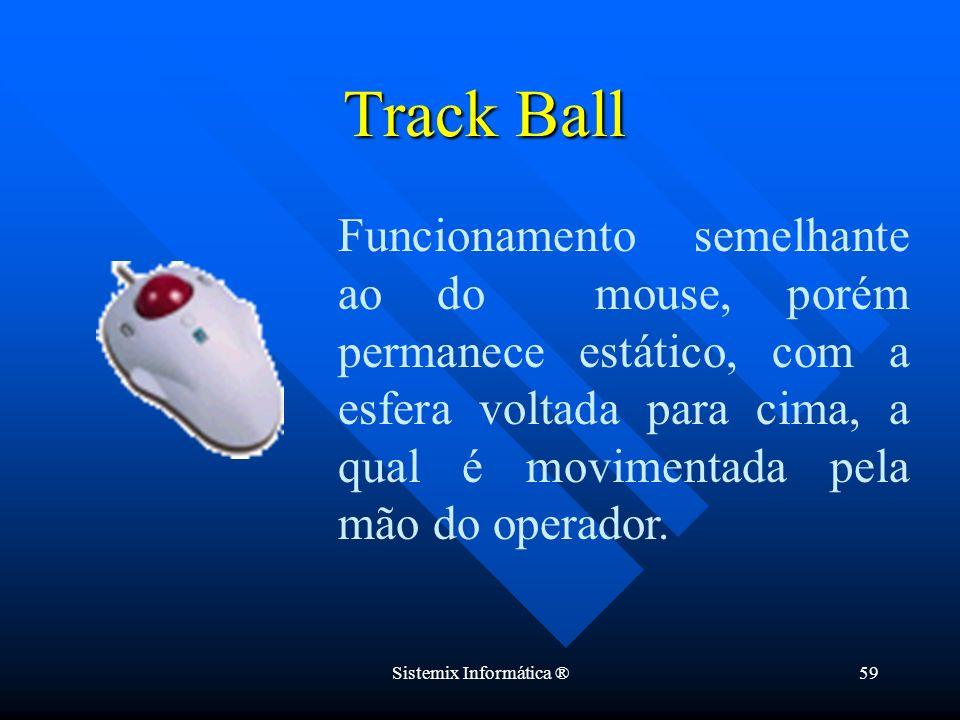 Sistemix Informática ®59 Funcionamento semelhante ao do mouse, porém permanece estático, com a esfera voltada para cima, a qual é movimentada pela mão