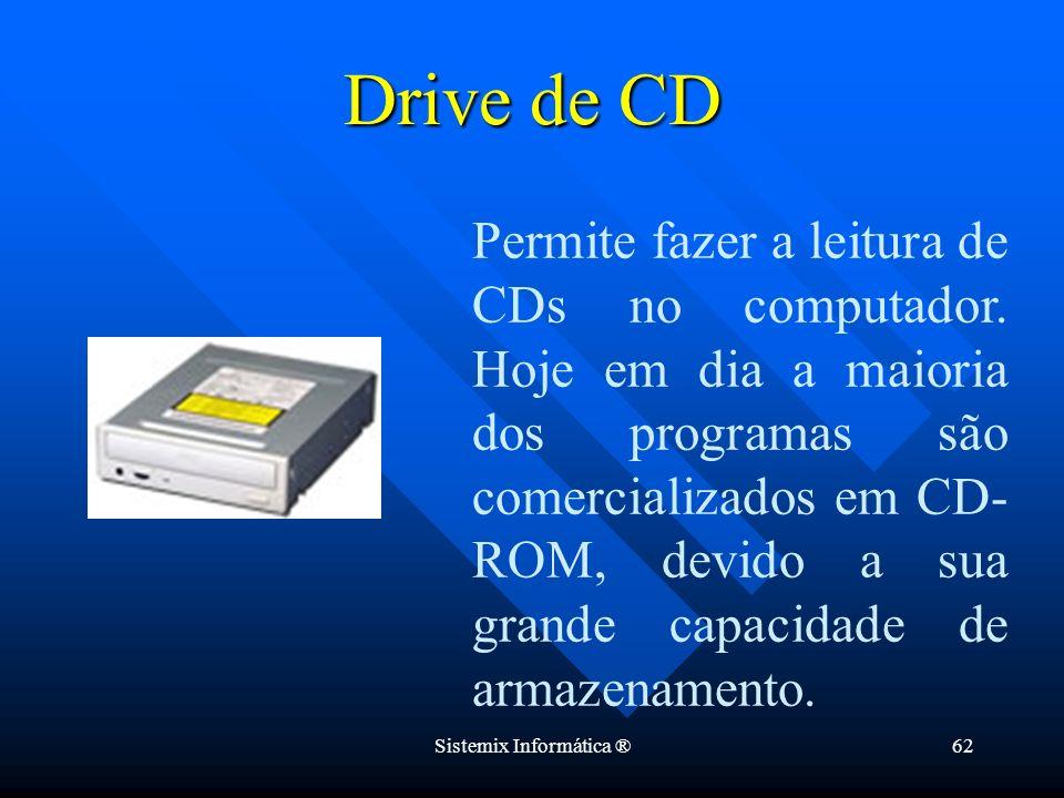 Sistemix Informática ®62 Drive de CD Permite fazer a leitura de CDs no computador. Hoje em dia a maioria dos programas são comercializados em CD- ROM,