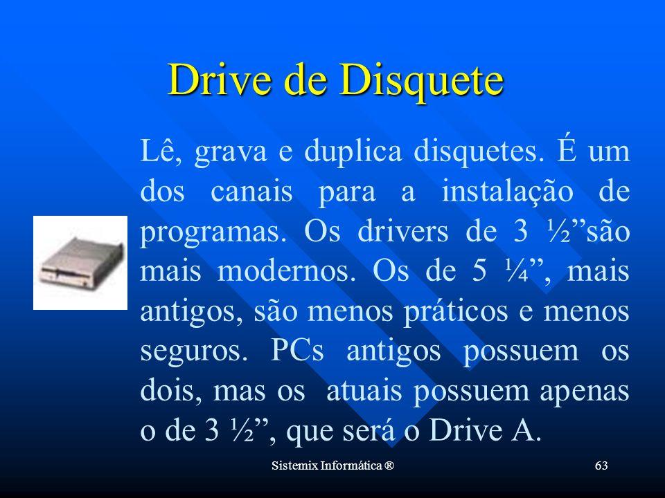 Sistemix Informática ®63 Drive de Disquete Lê, grava e duplica disquetes. É um dos canais para a instalação de programas. Os drivers de 3 ½são mais mo