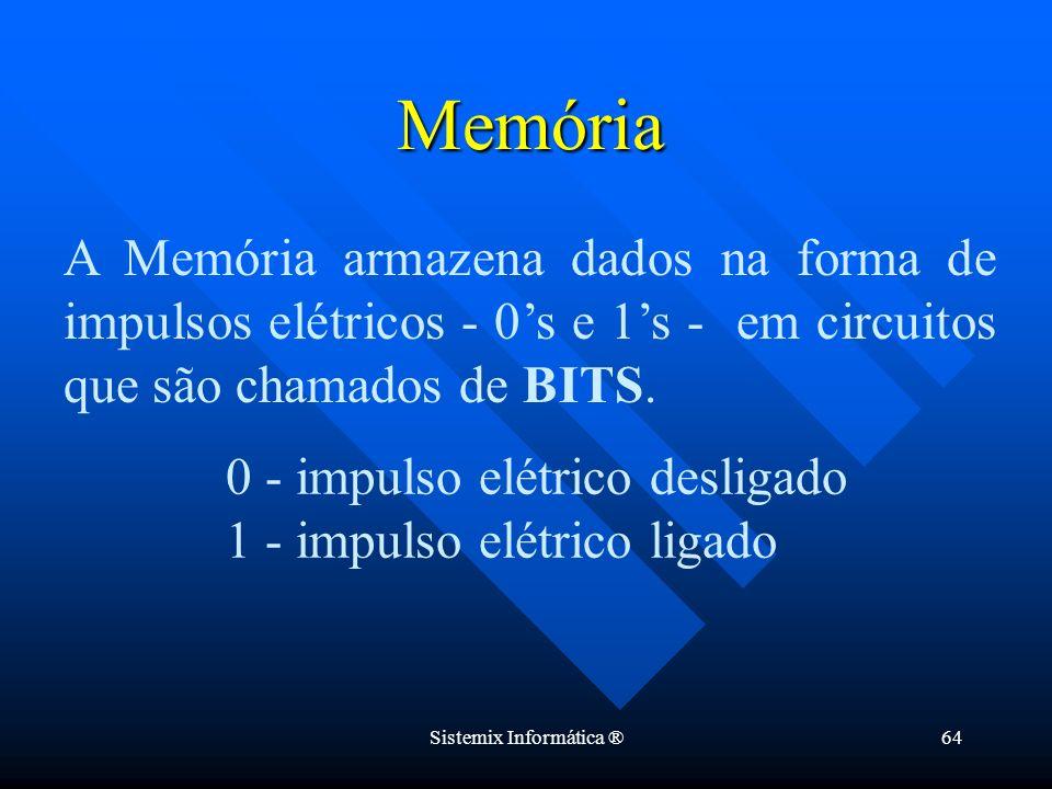 Sistemix Informática ®64 A Memória armazena dados na forma de impulsos elétricos - 0s e 1s - em circuitos que são chamados de BITS. Memória 0 - impuls