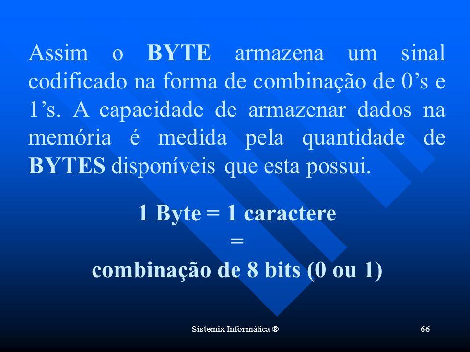 Sistemix Informática ®66 Assim o BYTE armazena um sinal codificado na forma de combinação de 0s e 1s. A capacidade de armazenar dados na memória é med