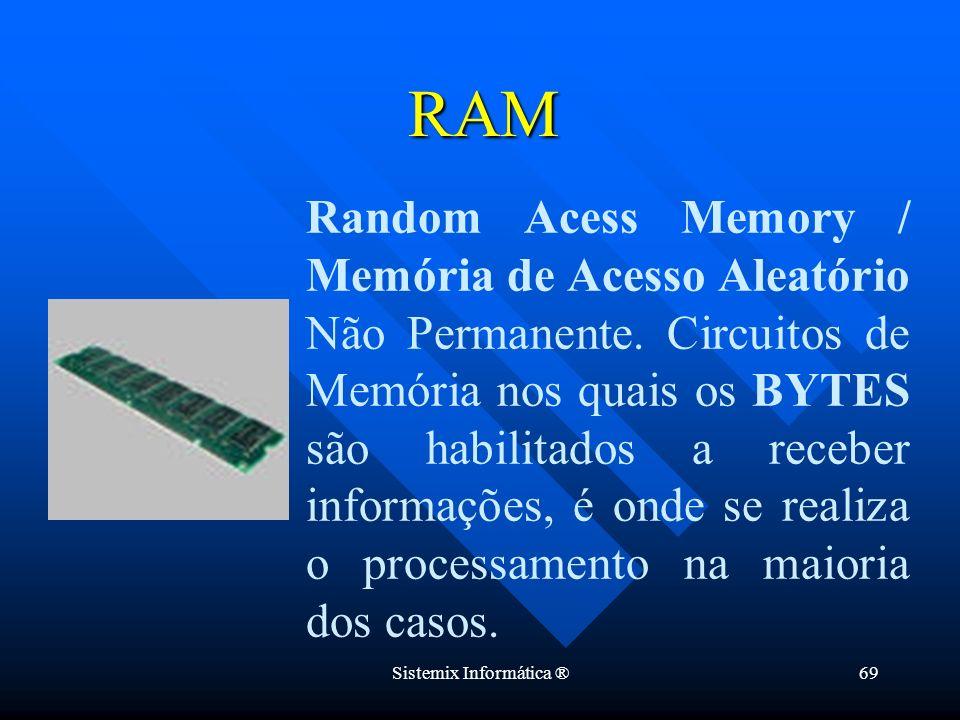 Sistemix Informática ®69 Random Acess Memory / Memória de Acesso Aleatório Não Permanente. Circuitos de Memória nos quais os BYTES são habilitados a r
