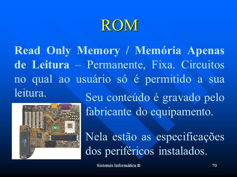 Sistemix Informática ®70 Nela estão as especificações dos periféricos instalados. ROM Read Only Memory / Memória Apenas de Leitura – Permanente, Fixa.
