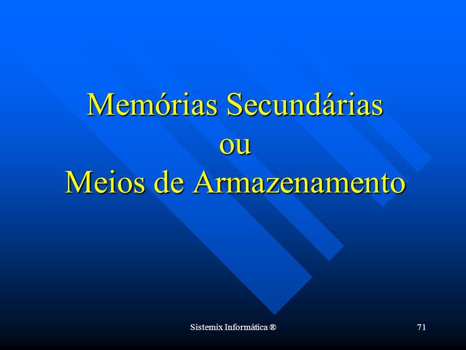 Sistemix Informática ®71 Memórias Secundárias ou Meios de Armazenamento