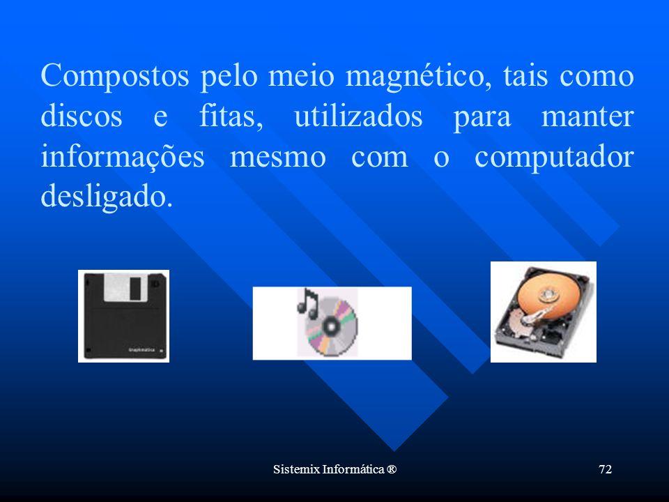 Sistemix Informática ®72 Compostos pelo meio magnético, tais como discos e fitas, utilizados para manter informações mesmo com o computador desligado.