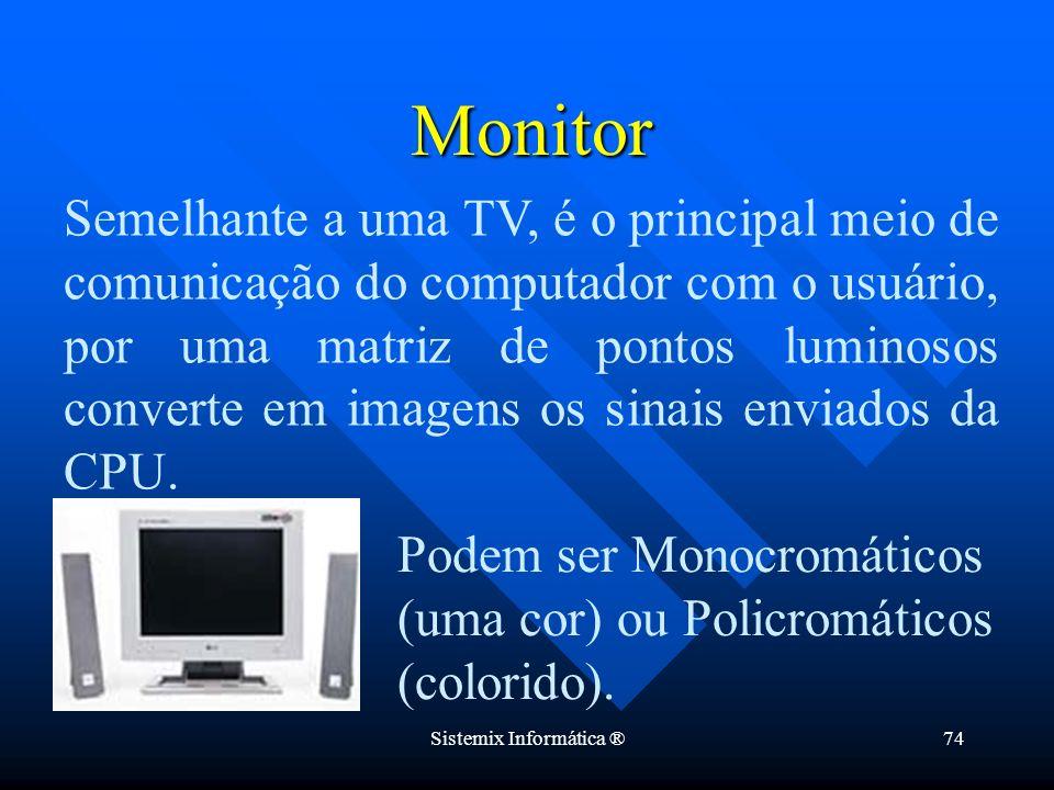 Sistemix Informática ®74 Semelhante a uma TV, é o principal meio de comunicação do computador com o usuário, por uma matriz de pontos luminosos conver