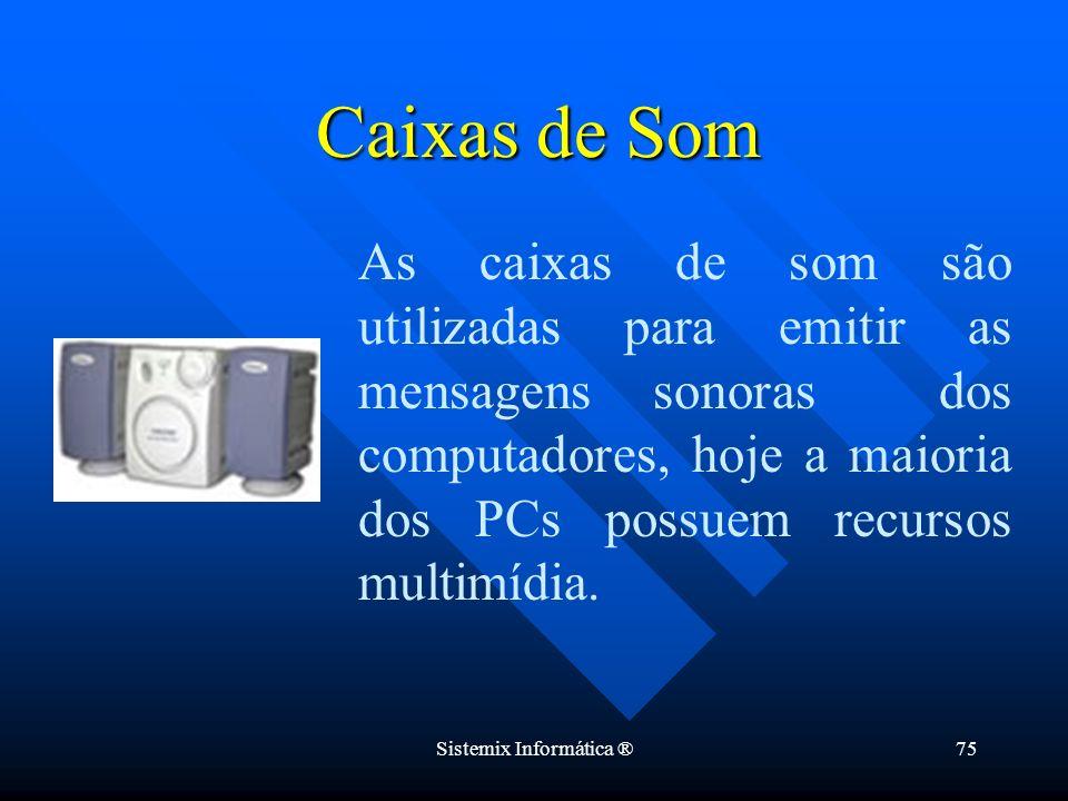 Sistemix Informática ®75 Caixas de Som As caixas de som são utilizadas para emitir as mensagens sonoras dos computadores, hoje a maioria dos PCs possu
