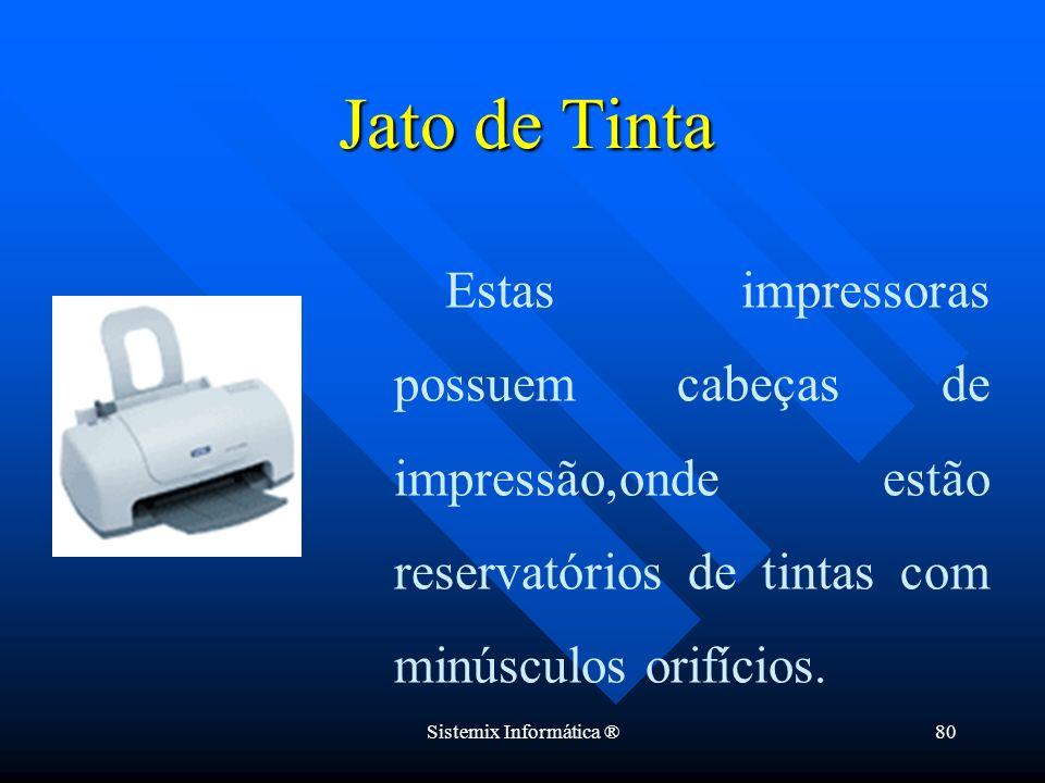 Sistemix Informática ®80 Estas impressoras possuem cabeças de impressão,onde estão reservatórios de tintas com minúsculos orifícios. Jato de Tinta