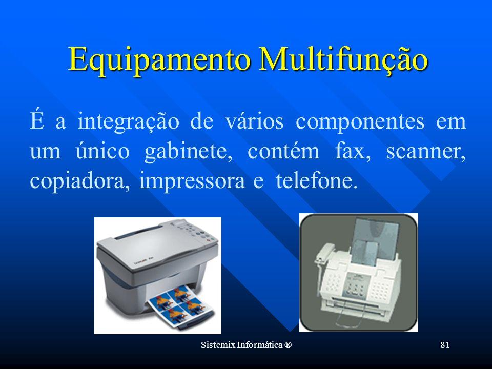 Sistemix Informática ®81 É a integração de vários componentes em um único gabinete, contém fax, scanner, copiadora, impressora e telefone. Equipamento
