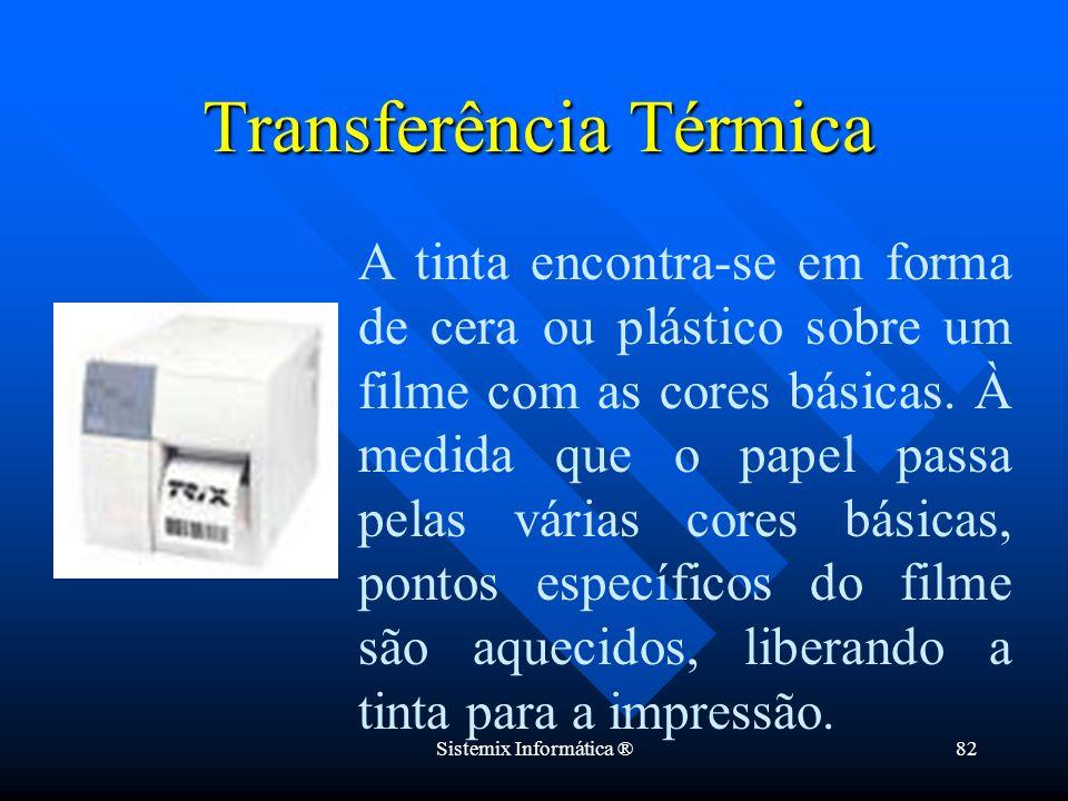 Sistemix Informática ®82 Transferência Térmica A tinta encontra-se em forma de cera ou plástico sobre um filme com as cores básicas. À medida que o pa