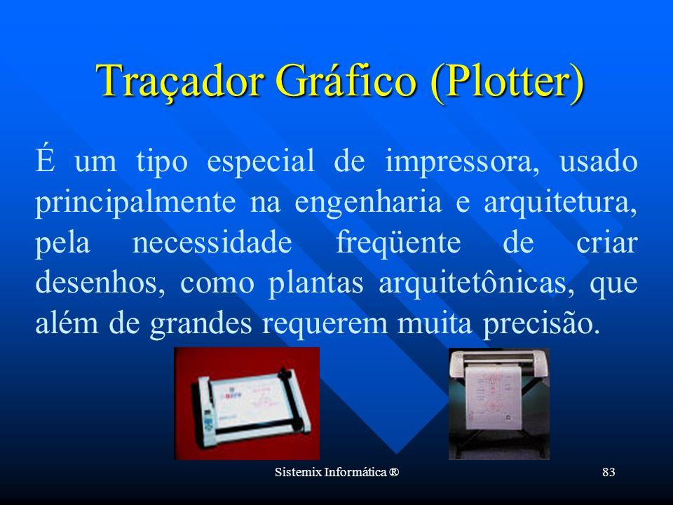 Sistemix Informática ®83 Traçador Gráfico (Plotter) É um tipo especial de impressora, usado principalmente na engenharia e arquitetura, pela necessida