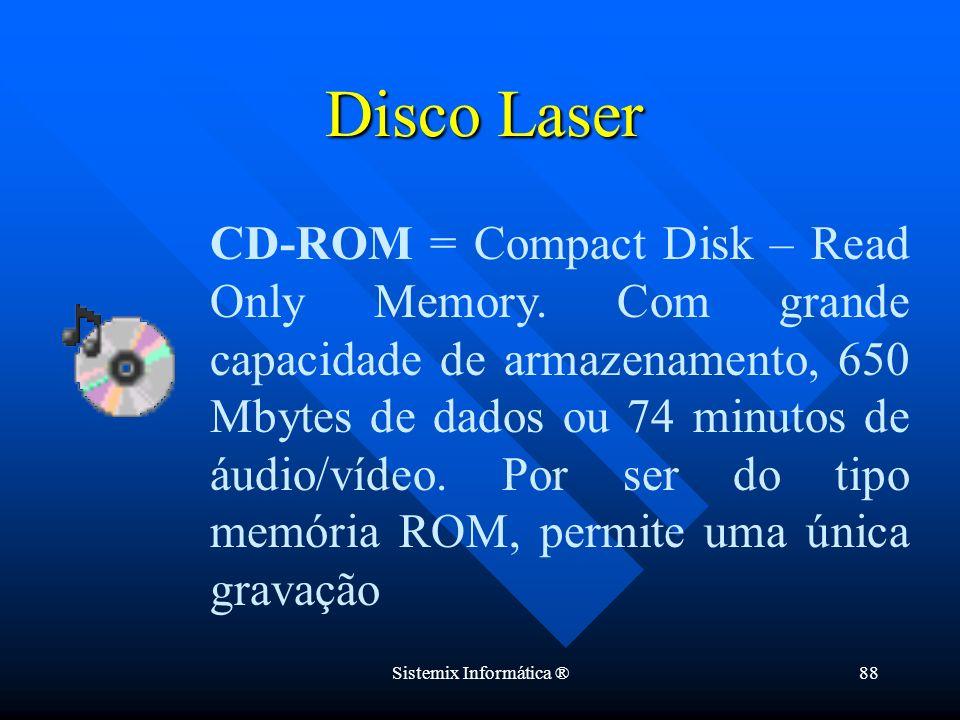 Sistemix Informática ®88 Disco Laser CD-ROM = Compact Disk – Read Only Memory. Com grande capacidade de armazenamento, 650 Mbytes de dados ou 74 minut