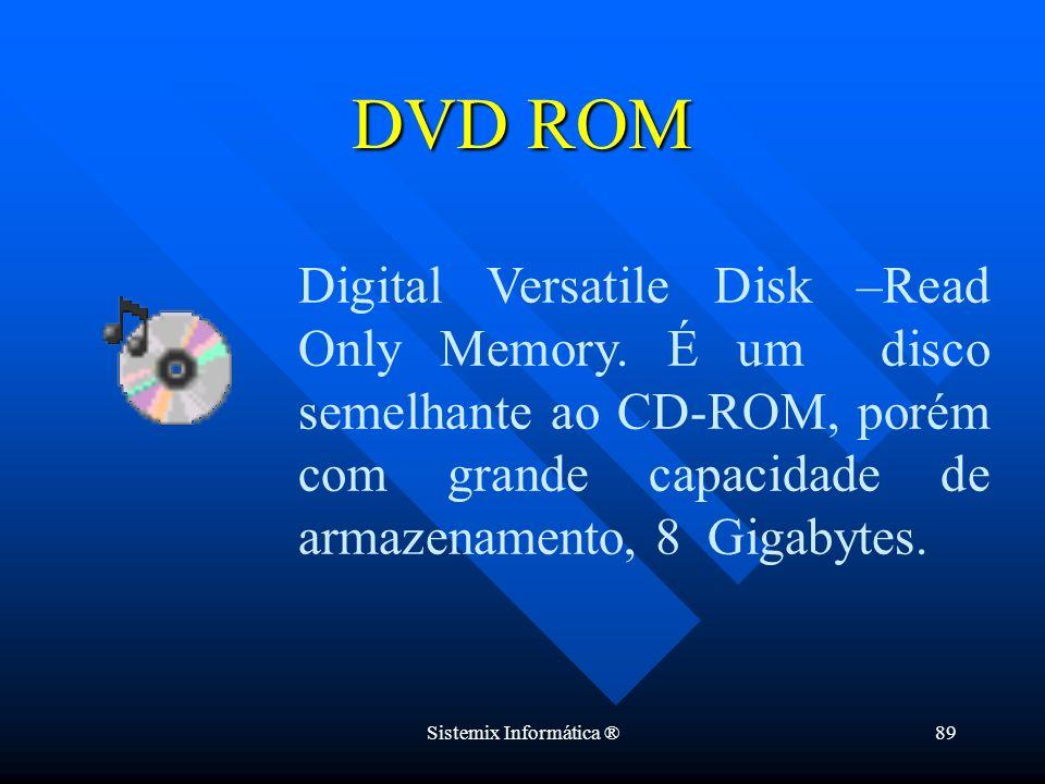 Sistemix Informática ®89 DVD ROM Digital Versatile Disk –Read Only Memory. É um disco semelhante ao CD-ROM, porém com grande capacidade de armazenamen