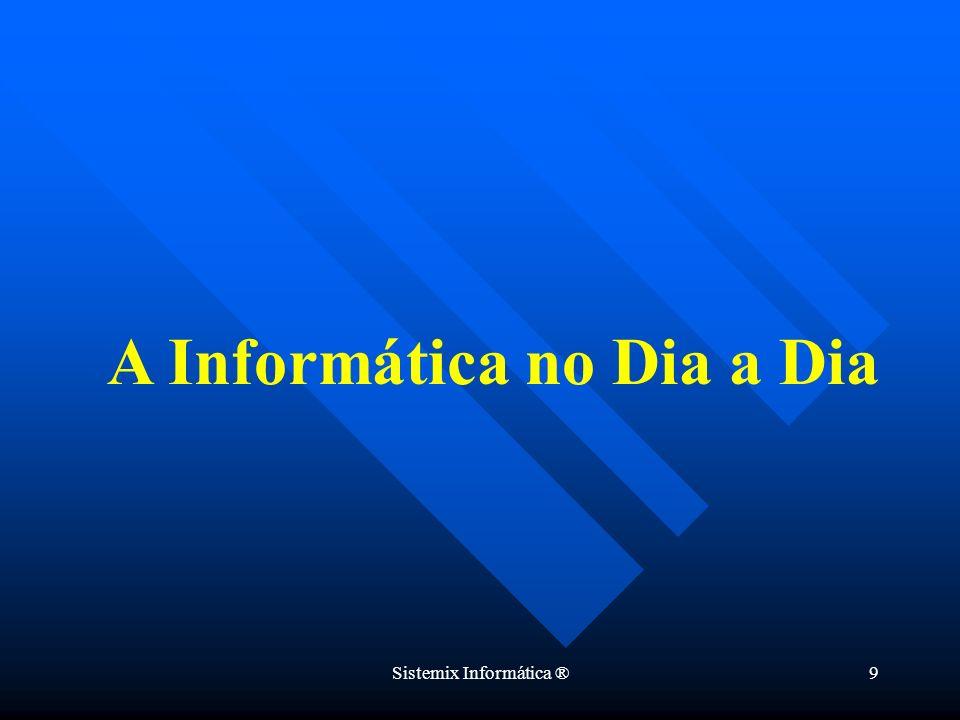 Sistemix Informática ®9 A Informática no Dia a Dia