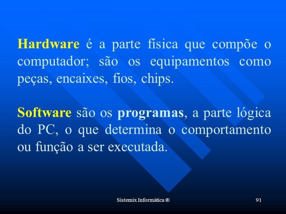 Sistemix Informática ®91 Hardware é a parte física que compõe o computador; são os equipamentos como peças, encaixes, fios, chips. Software são os pro