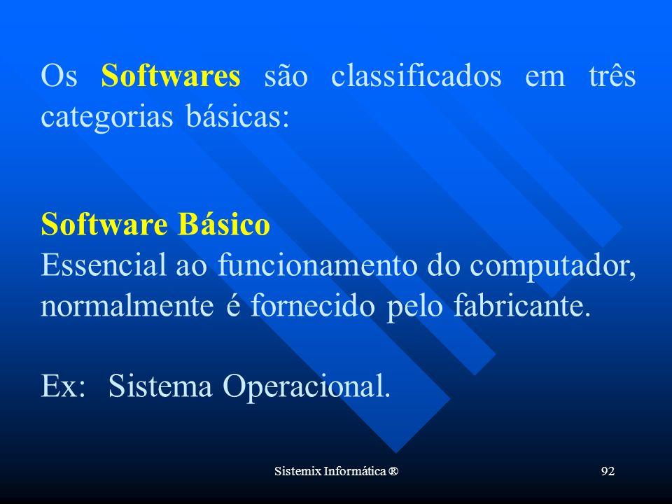Sistemix Informática ®92 Software Básico Essencial ao funcionamento do computador, normalmente é fornecido pelo fabricante. Ex: Sistema Operacional. O