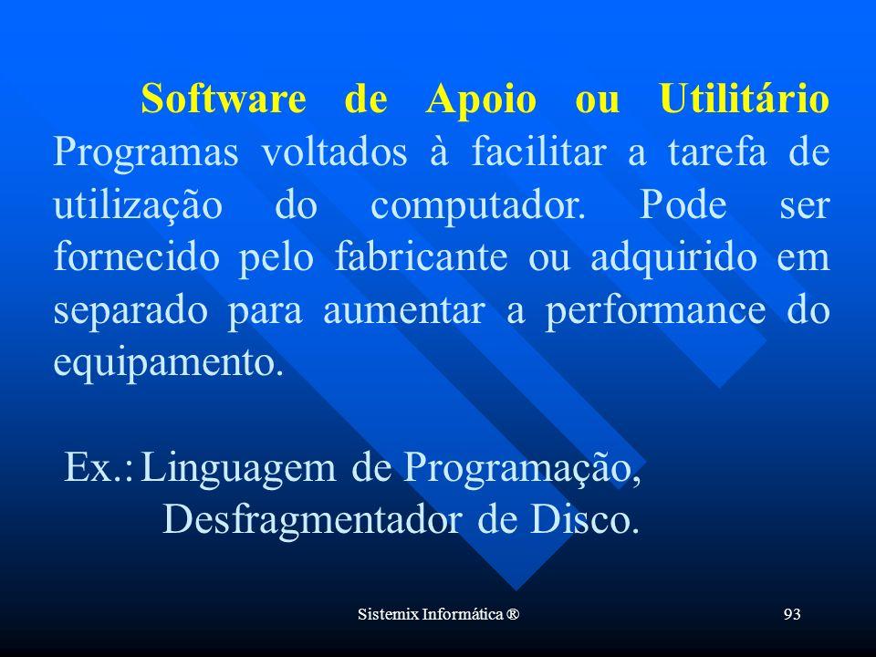 Sistemix Informática ®93 Software de Apoio ou Utilitário Programas voltados à facilitar a tarefa de utilização do computador. Pode ser fornecido pelo