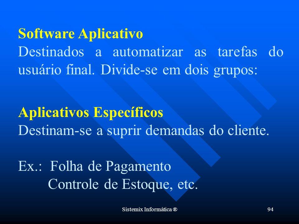 Sistemix Informática ®94 Software Aplicativo Destinados a automatizar as tarefas do usuário final. Divide-se em dois grupos: Aplicativos Específicos D