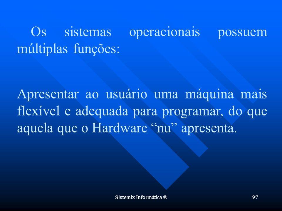 Sistemix Informática ®97 Os sistemas operacionais possuem múltiplas funções: Apresentar ao usuário uma máquina mais flexível e adequada para programar