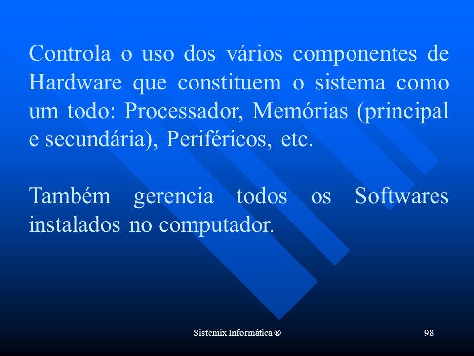 Sistemix Informática ®98 Controla o uso dos vários componentes de Hardware que constituem o sistema como um todo: Processador, Memórias (principal e s
