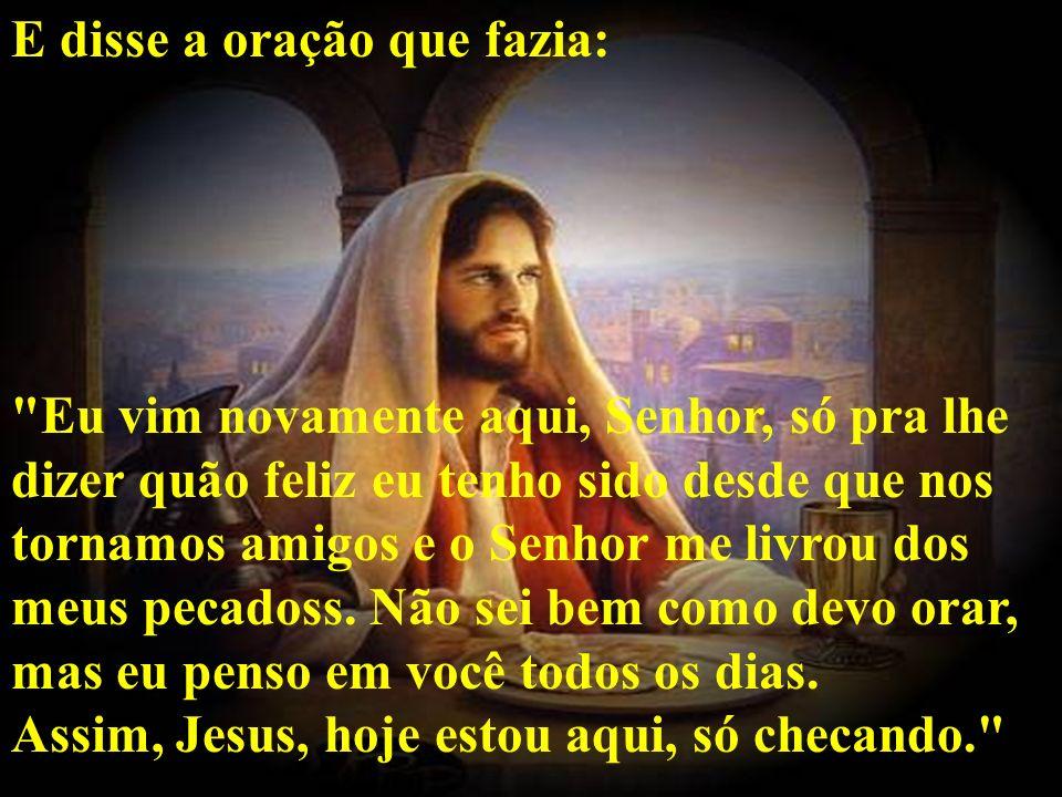 E disse a oração que fazia: Eu vim novamente aqui, Senhor, só pra lhe dizer quão feliz eu tenho sido desde que nos tornamos amigos e o Senhor me livrou dos meus pecadoss.