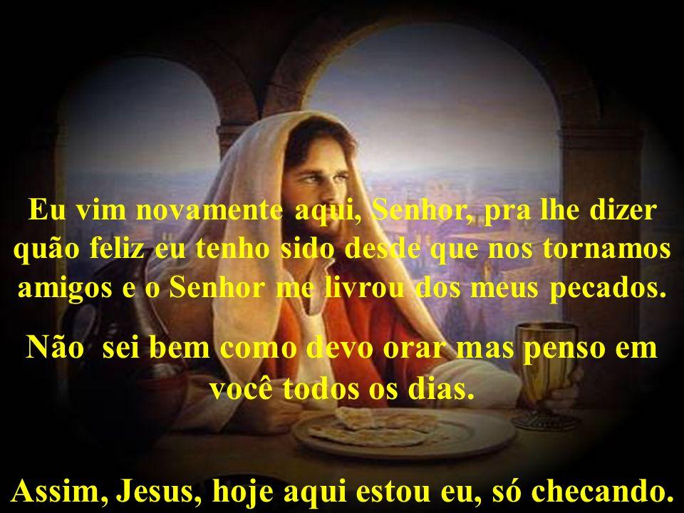 Eu vim novamente aqui, Senhor, pra lhe dizer quão feliz eu tenho sido desde que nos tornamos amigos e o Senhor me livrou dos meus pecados.